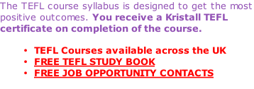 The TEFL course syllabus is designed to get the most positive outcomes. You receive a Kristall TEFL certificate on completion of the course.  TEFL Courses available across the UK FREE TEFL STUDY BOOK FREE JOB OPPORTUNITY CONTACTS